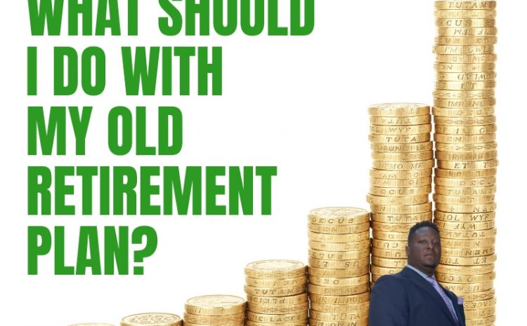 What should I do with my old retirement plan?