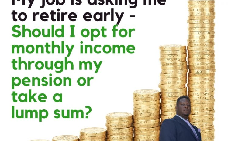 My job is asking me to retire early – should I opt for monthly income through my pension or take a lump sum?