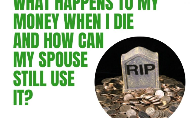 What happens to my money when I die and how can my spouse still use it?